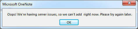 OneNote 2013: Oops! We're having server issues, so we can't add  right now. Please try again later.